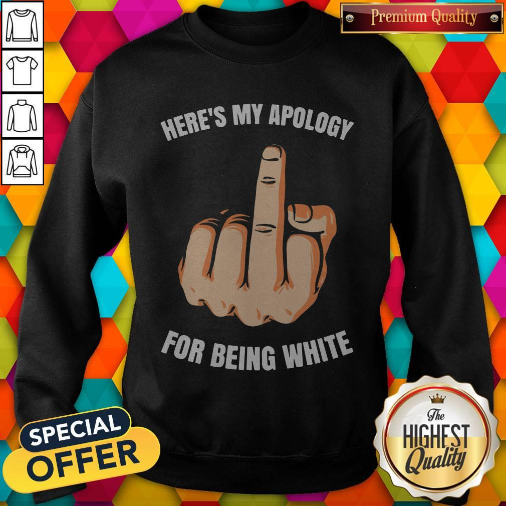 Funny Fuck Here's My Apology For Being White Sweatshirt