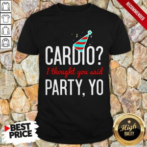 Cardio I Thought You Said Party Yo Shirt