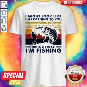 I Might Look Like I'm Listening To You But In My Head I'm Fishing Vintage Shirt