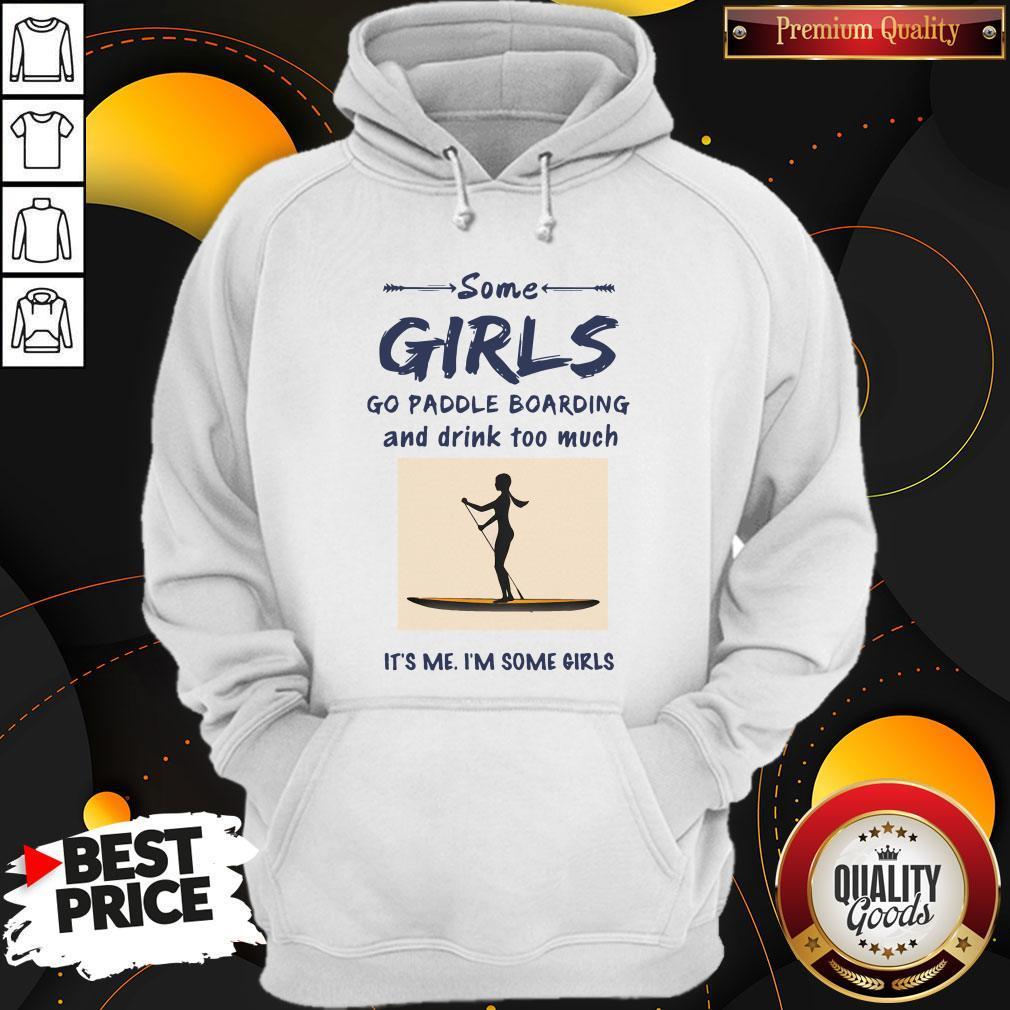 Some Girls Go Paddle Boarding And Drink Too Much It's Me I'm Some Girls Hoodie