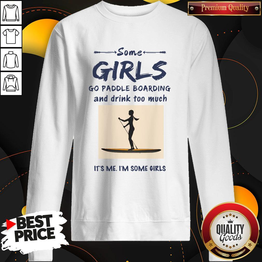 Some Girls Go Paddle Boarding And Drink Too Much It's Me I'm Some Girls Sweatshirt