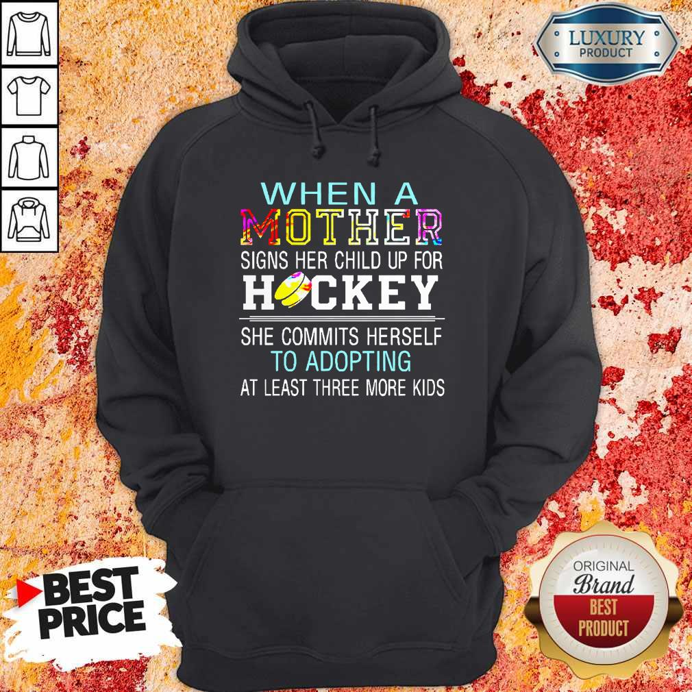 When A Mother Signs Her Child Up For Hockey She Commits Herself To Adopting At Least Three More Kids Hoodie