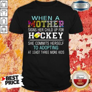 When A Mother Signs Her Child Up For Hockey She Commits Herself To Adopting At Least Three More Kids Shirt