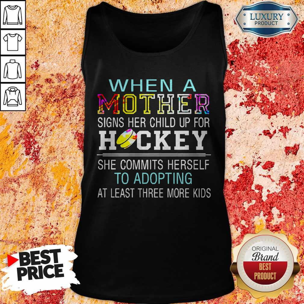 When A Mother Signs Her Child Up For Hockey She Commits Herself To Adopting At Least Three More Kids Tank Top