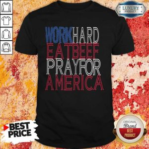 Work Hard Eat Beef Pray For America Shirt