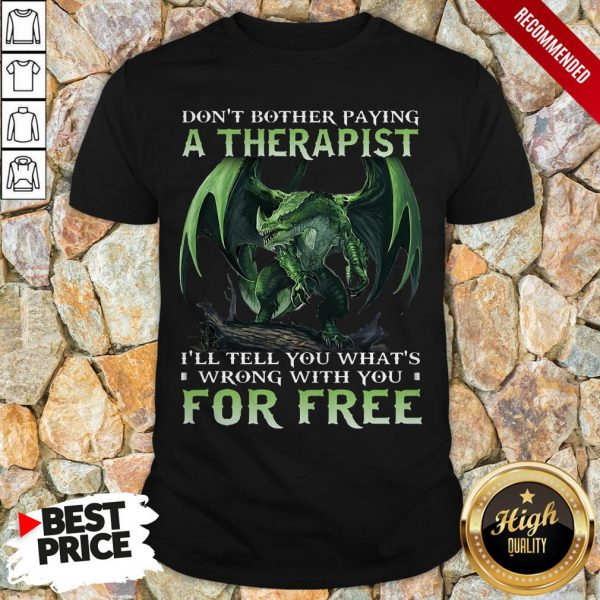 Don't Bother Paying A Therapist III You Whats Wrong With You For Free Shirt