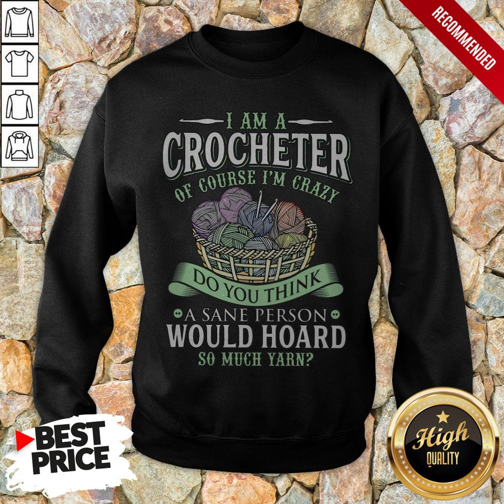 I Am A Crocheter Of Course I'm Crazy Do You Think A Sane Person Would Hoard So Much Yarn Sweatshirt