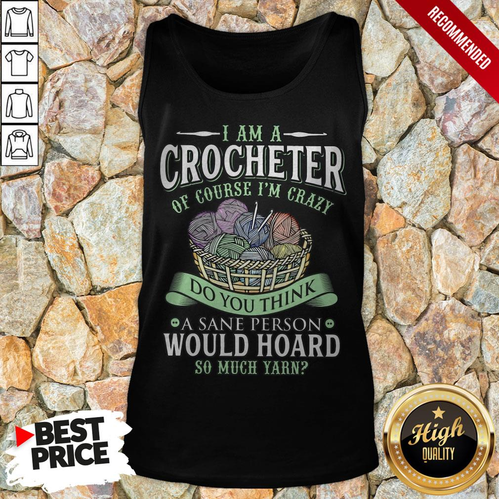 I Am A Crocheter Of Course I'm Crazy Do You Think A Sane Person Would Hoard So Much Yarn Tank Top