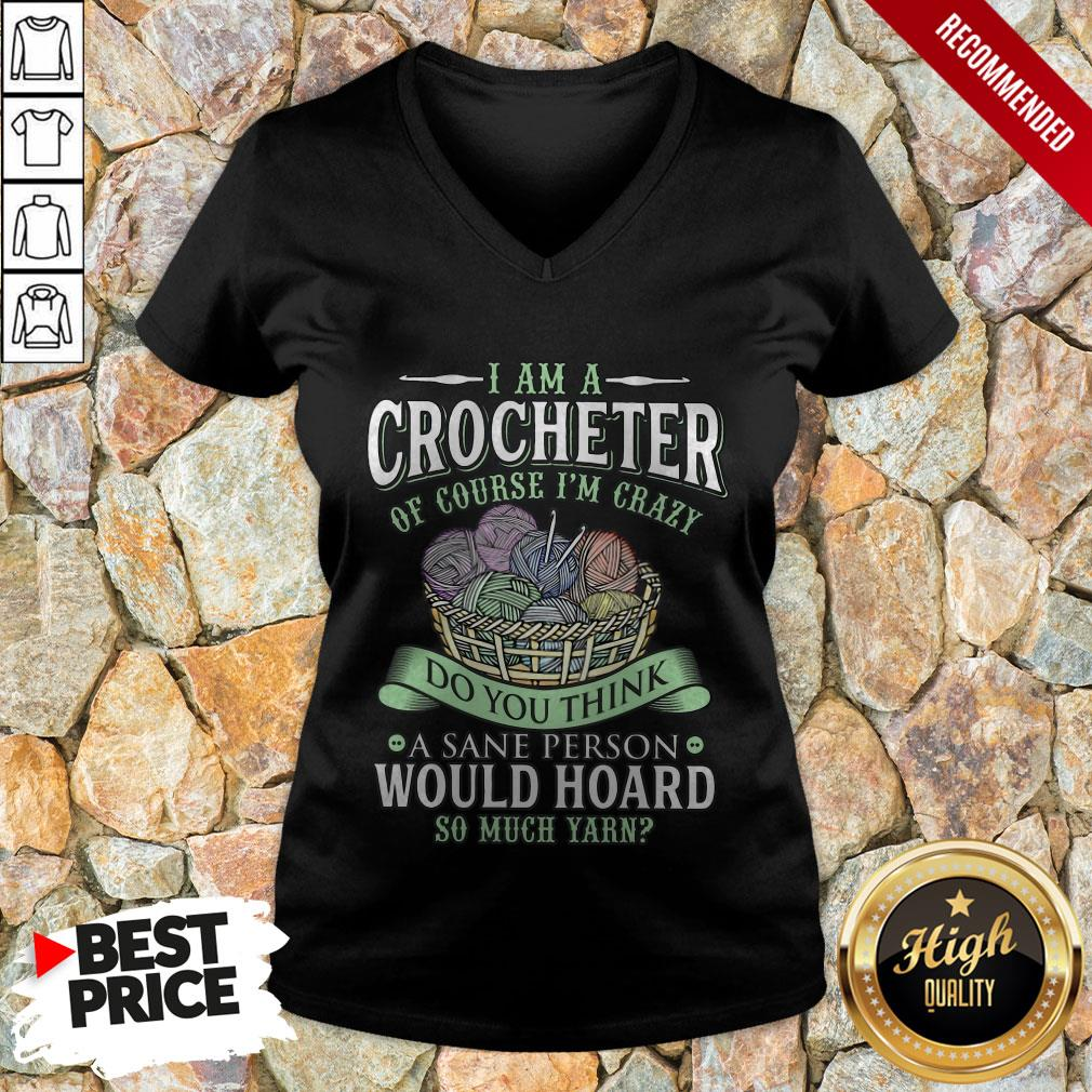 I Am A Crocheter Of Course I'm Crazy Do You Think A Sane Person Would Hoard So Much Yarn V-neck