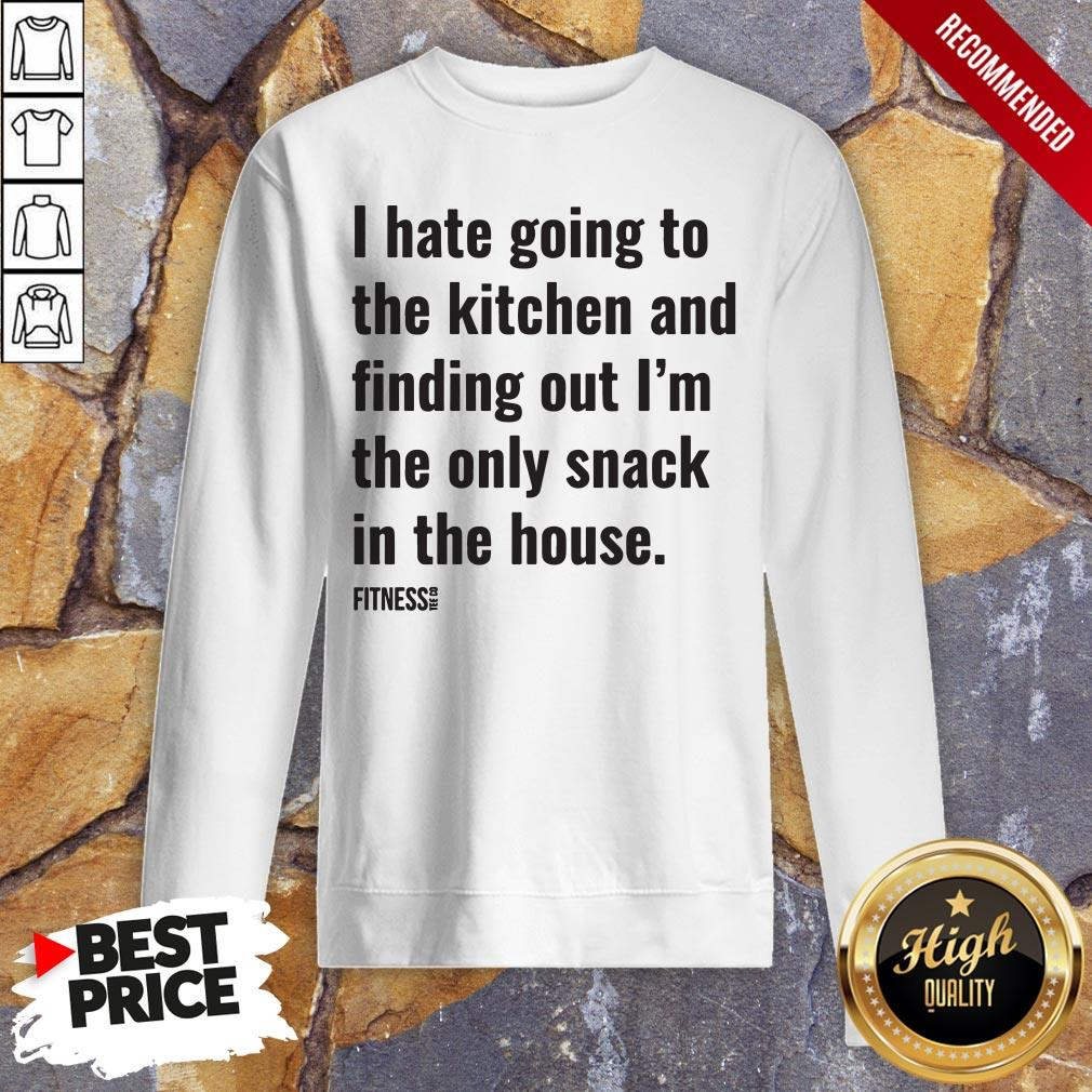 I Hate Going To The Kitchen And Finding Out I'm The Only Snack In The House Fitnes Sweatshirt