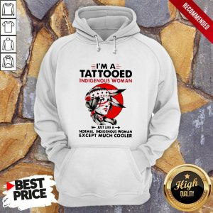 I'm A Tattooed Indigenous Woman Just Like A Normal Indigenous Woman Except Much Cooler Hoodie