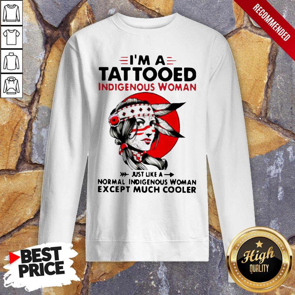 I'm A Tattooed Indigenous Woman Just Like A Normal Indigenous Woman Except Much Cooler Sweatshirt