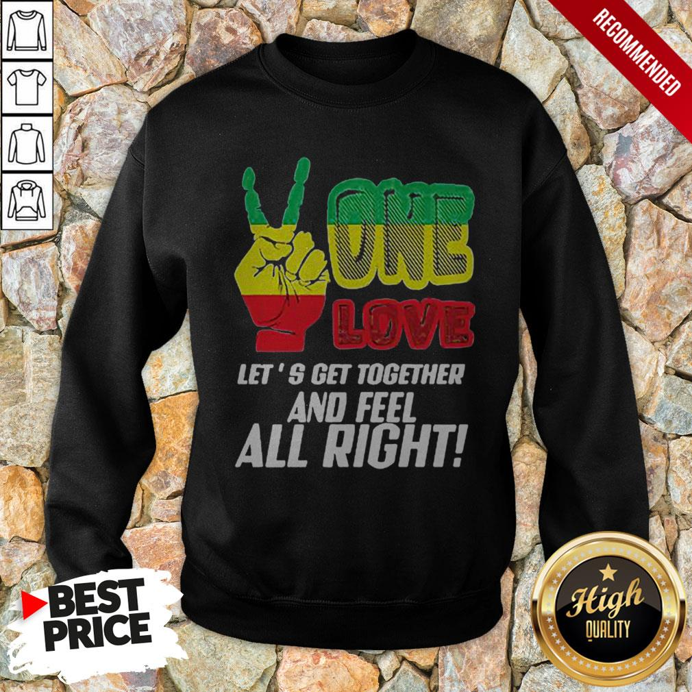 LGBT One Love Let's Get Together And Feel Alright Sweatshirt