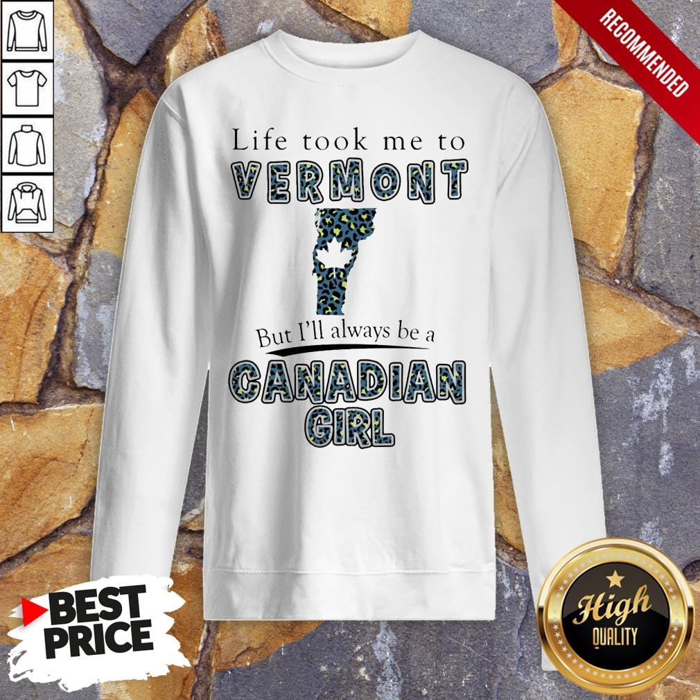 Life Took Me To Vermont But I'Ll Always Be A Canadian Girl Sweatshirt