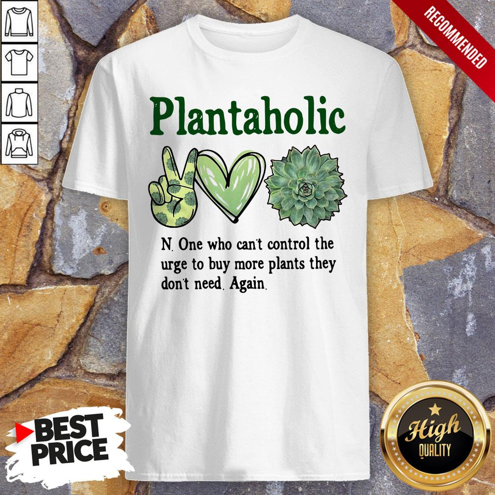Plantoholic N One Who Can't Control The Urge To Buy More Plants They Don't Need Again Shirt