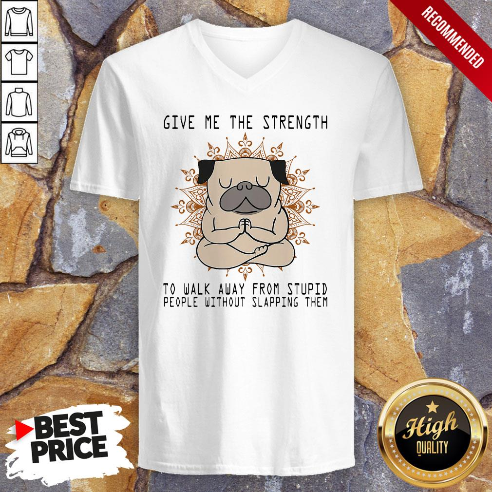 Yoga Pug Give Me The Strength To Walk Away From Stupid People Without Slapping Them V-neck