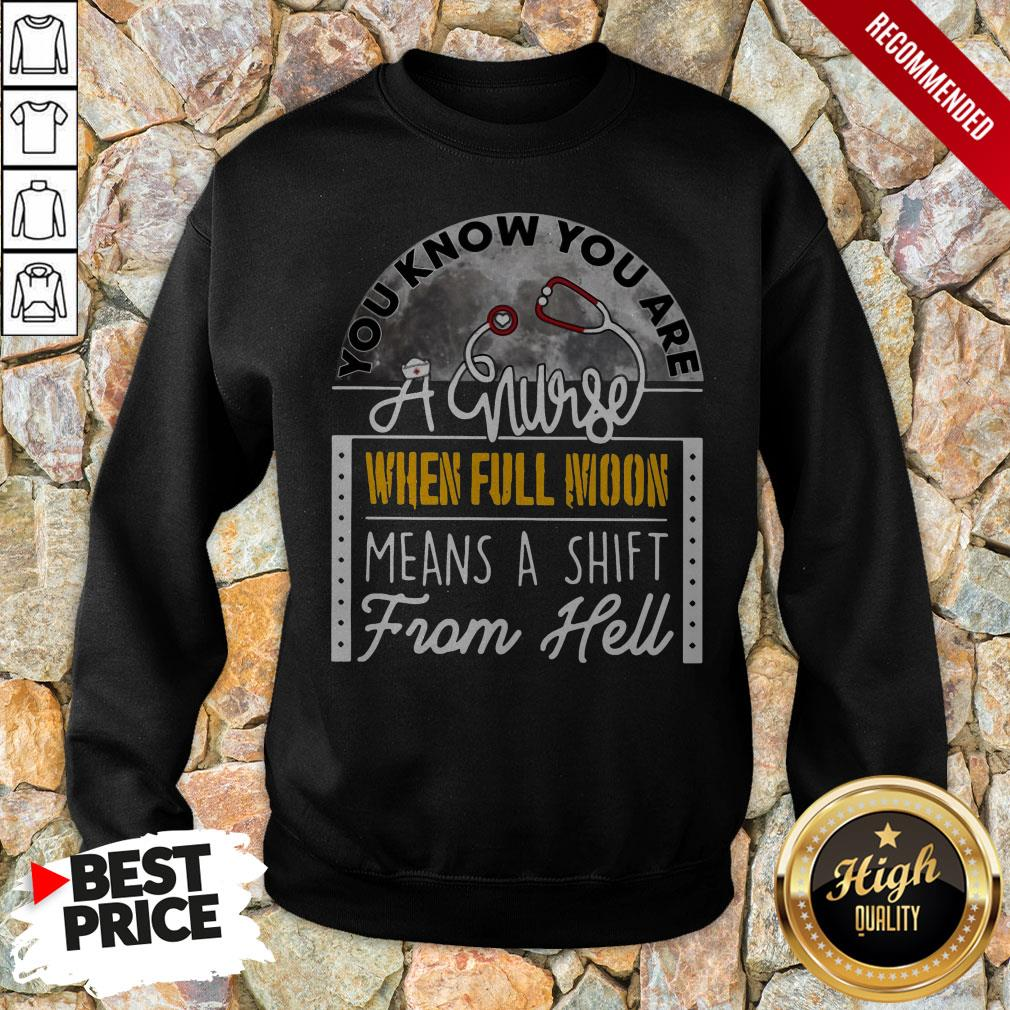 You Know You Are A Nurse When Full Moon Means A Shift From Hell Sweatshirt