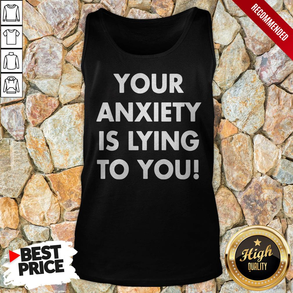 Your Anxiety Is Lying To Tank Top