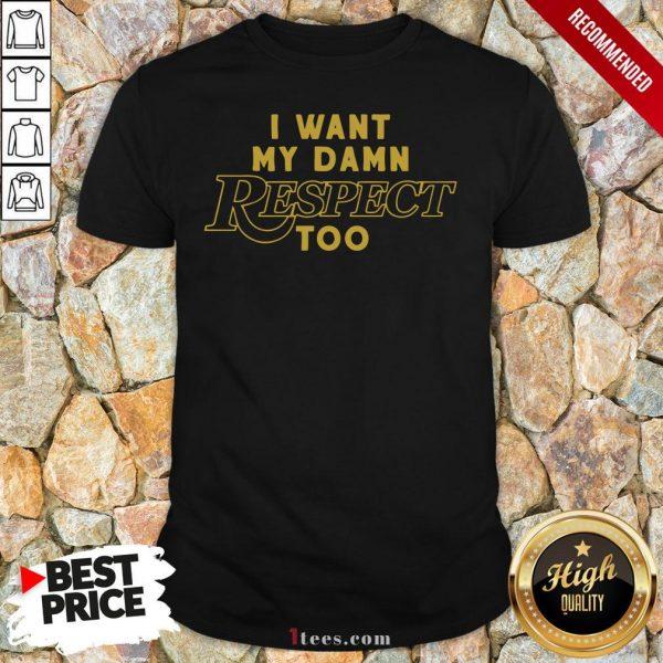 I Want My Damn Respect Too Tee Shirt