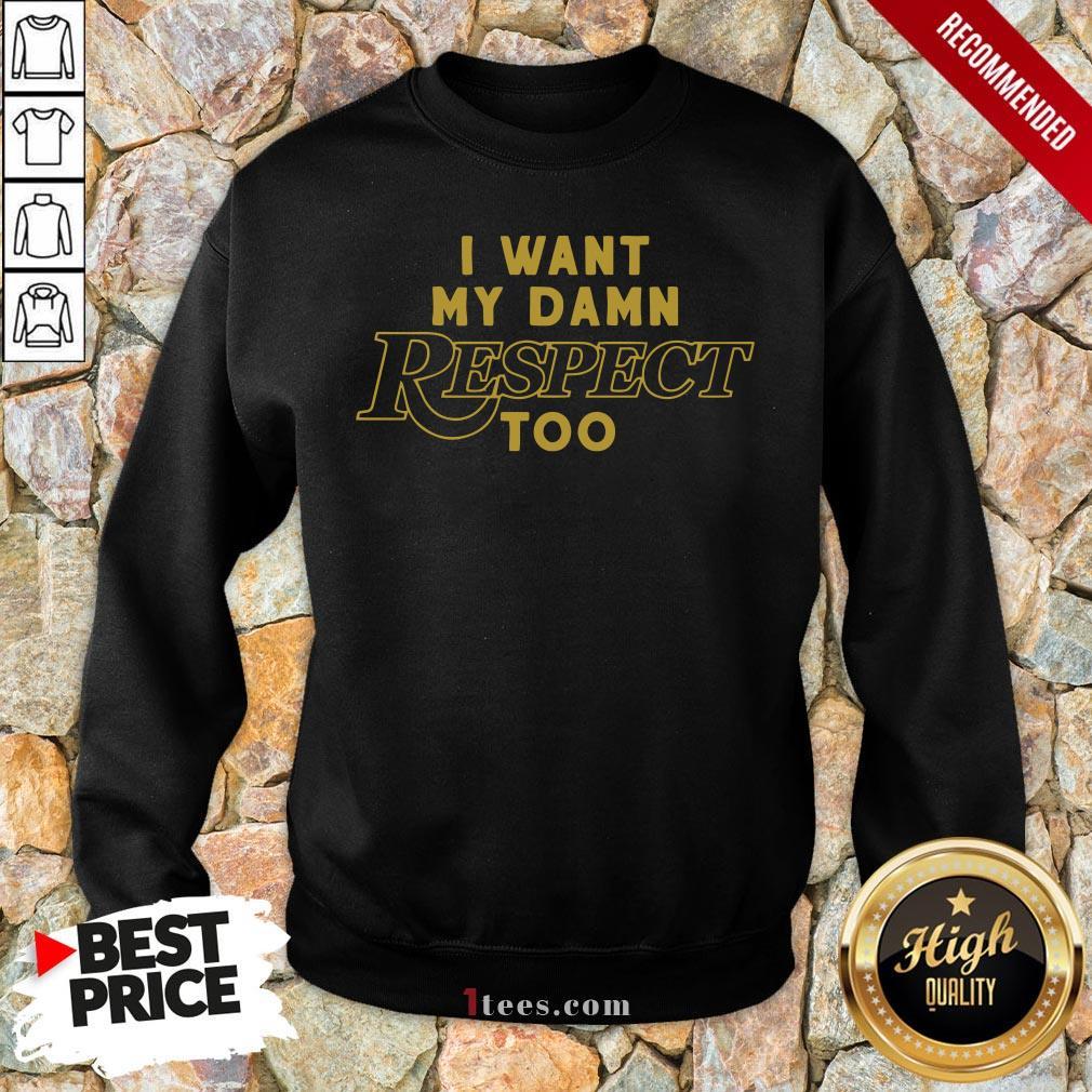 I Want My Damn Respect Too Tee Sweatshirt