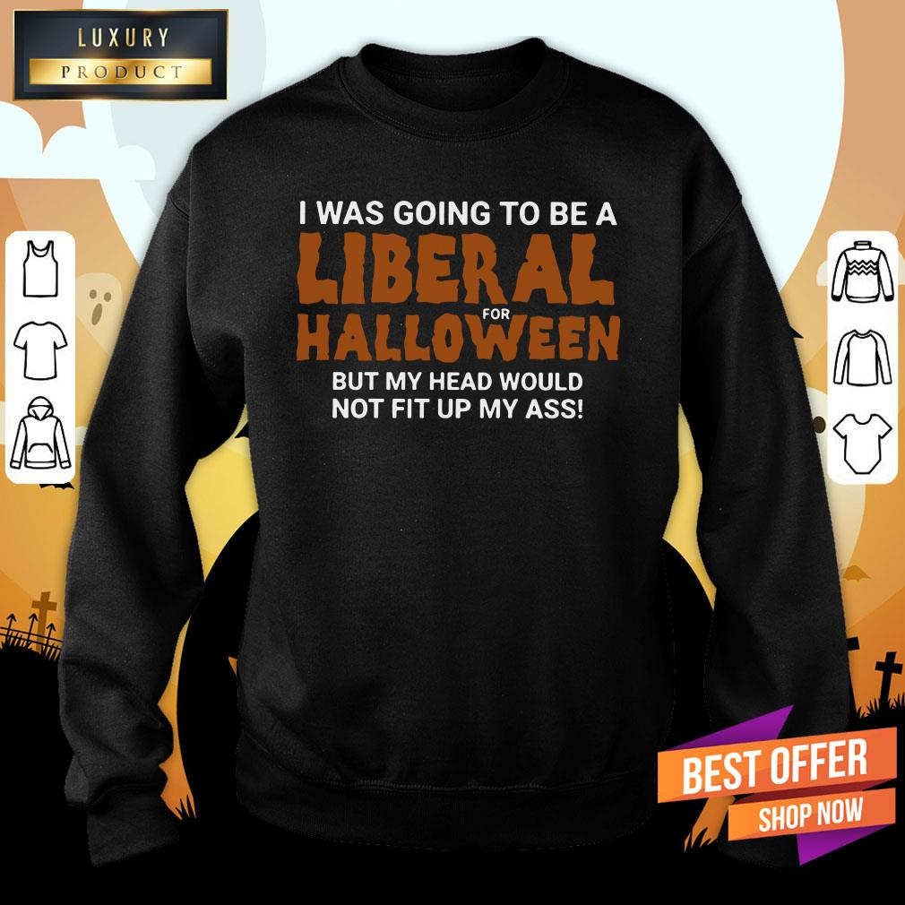 I Was Going To Be A Liberal For Halloween But My Head Would Not Fit Up My Ass Sweatshirt