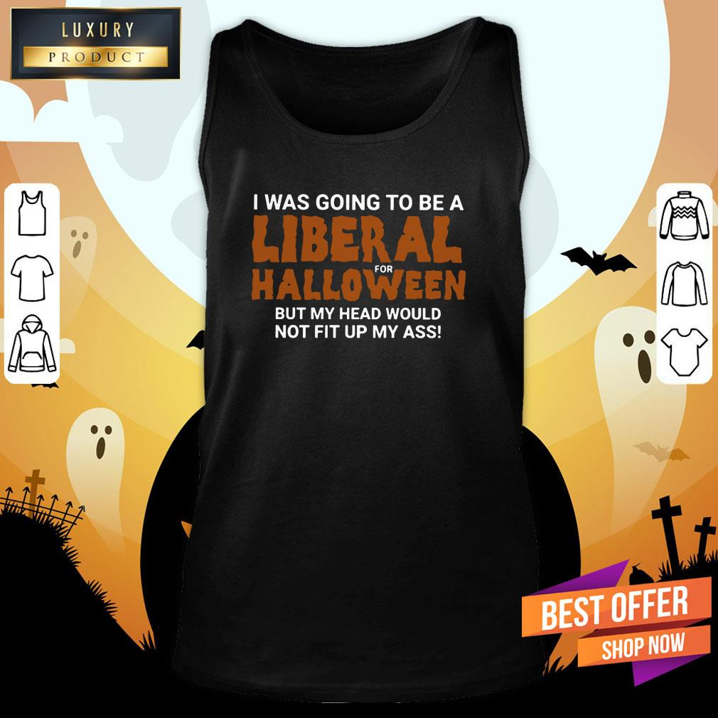 I Was Going To Be A Liberal For Halloween But My Head Would Not Fit Up My Ass Tank Top