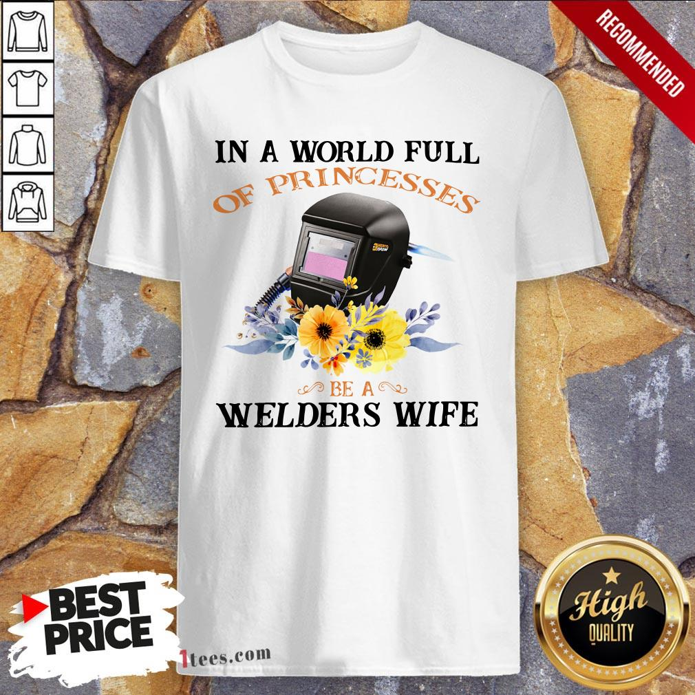 In A World Full Of Princesses Be A Welder'S Wife Shirt