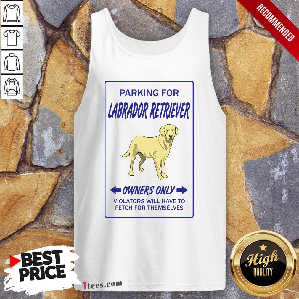 Parking For Labrador Retriever Owners Only Violators Will Have To Fetch For Themselves Tank Top