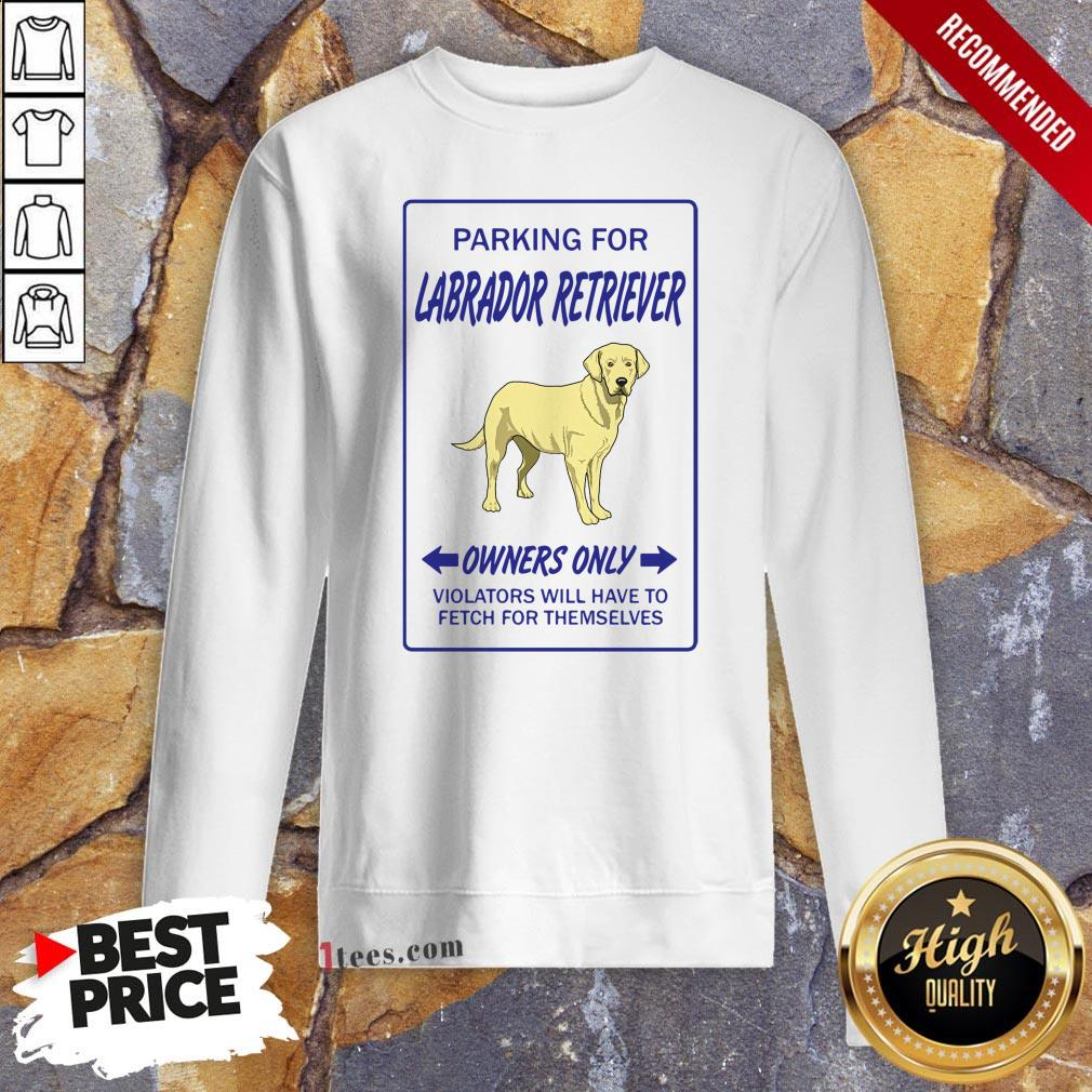 Parking For Labrador Retriever Owners Only Violators Will Have To Fetch For Themselves Sweatshirt