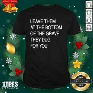 Funny Leave Them In The Grave Shirt - Design By 1tee.com