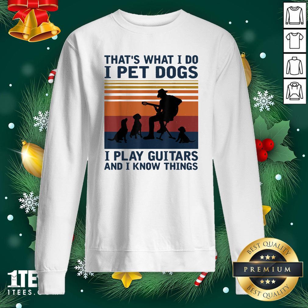 Happy Thats What I Do I Pet Dogs I Play Guitars Sweatshirt - Design By 1tee.com