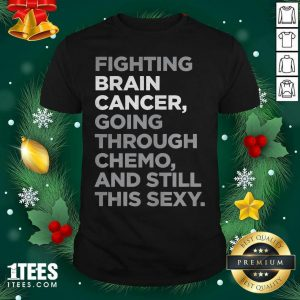 Fighting Brain Cancer Going Through Chemo And Still This Sexy Shirt - Design By 1tees.com