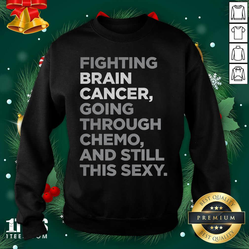 Fighting Brain Cancer Going Through Chemo And Still This Sexy Sweatshirt  - Design By 1tees.com