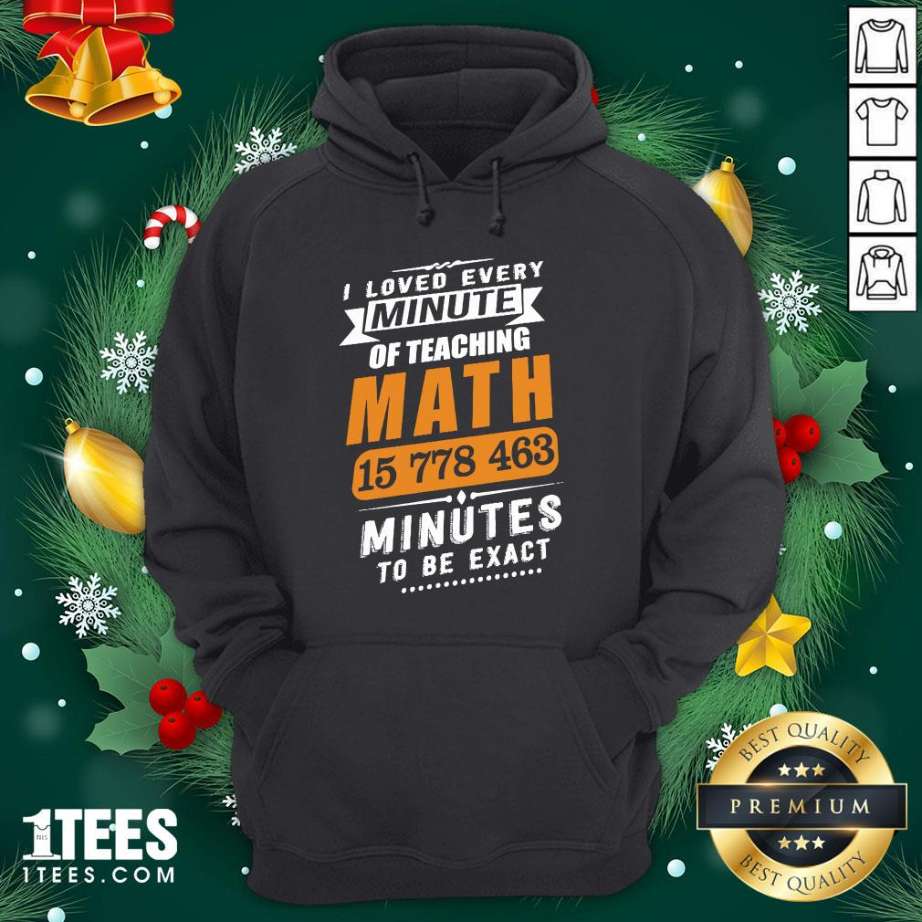 Hot I Loved Every Minute Of Teaching Math 15 778 463 Minutes To Be Exact Hoodie - Design By Thelasttees.com