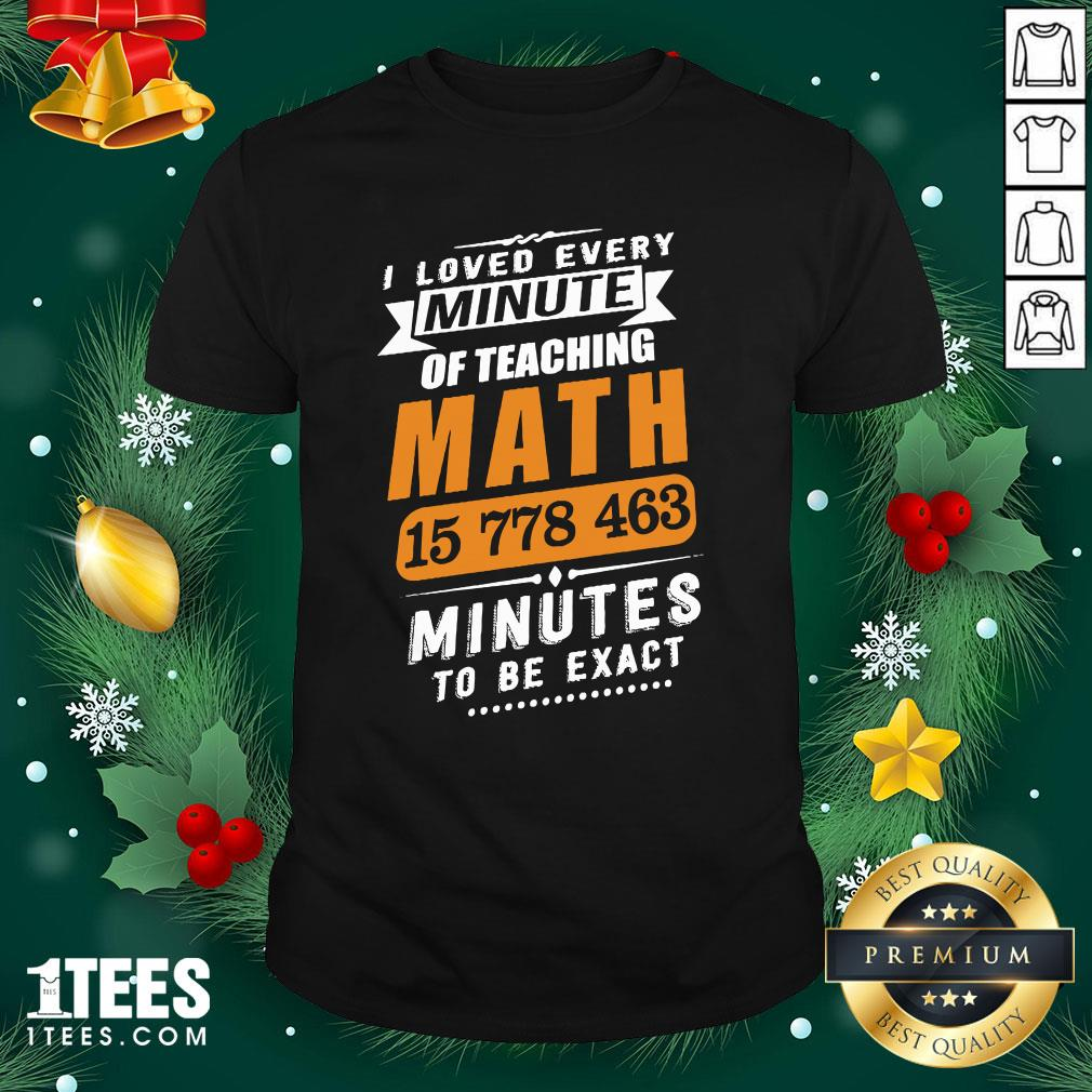 Hot I Loved Every Minute Of Teaching Math 15 778 463 Minutes To Be Exact Shirt - Design By Thelasttees.com