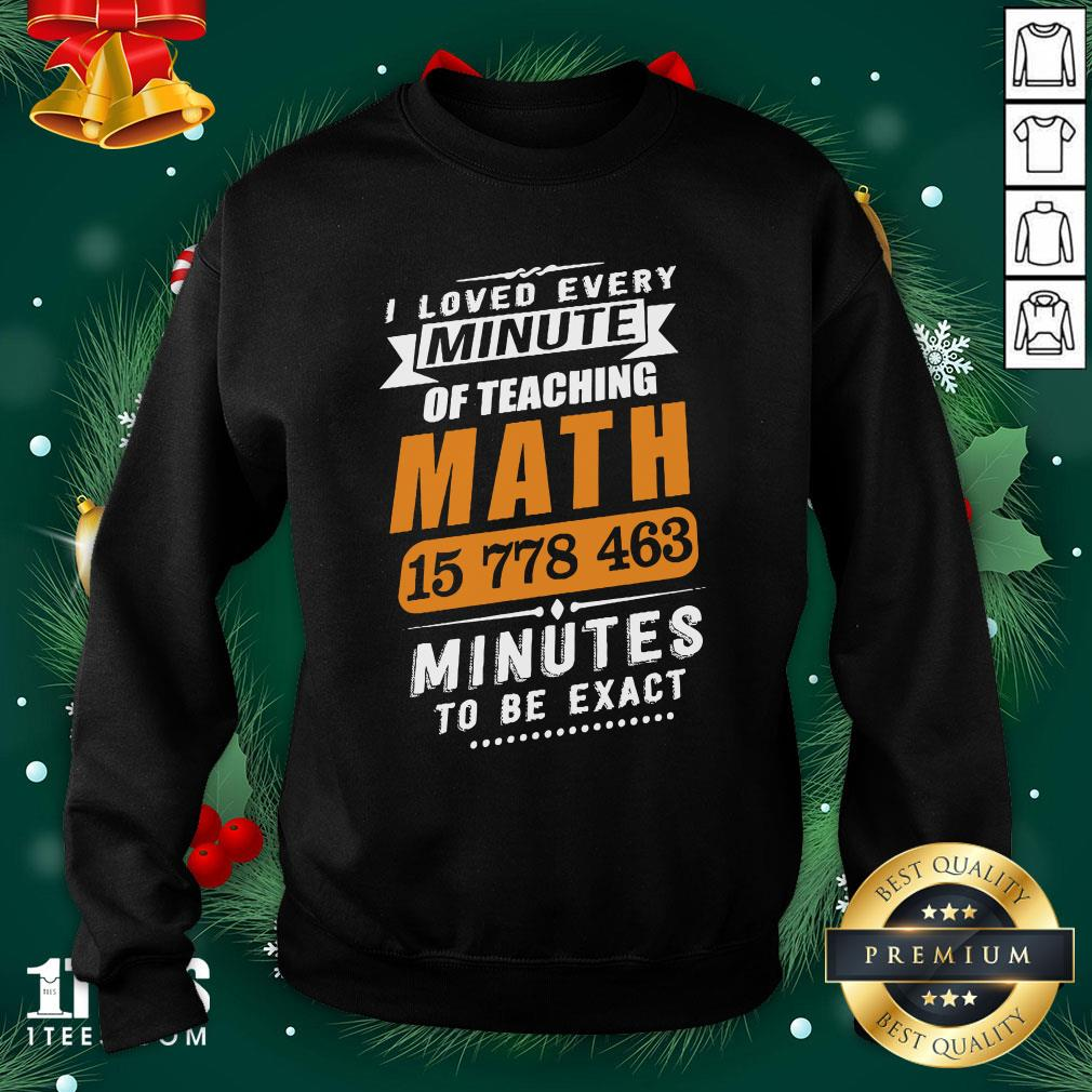 Hot I Loved Every Minute Of Teaching Math 15 778 463 Minutes To Be Exact Sweatshirt - Design By Thelasttees.com