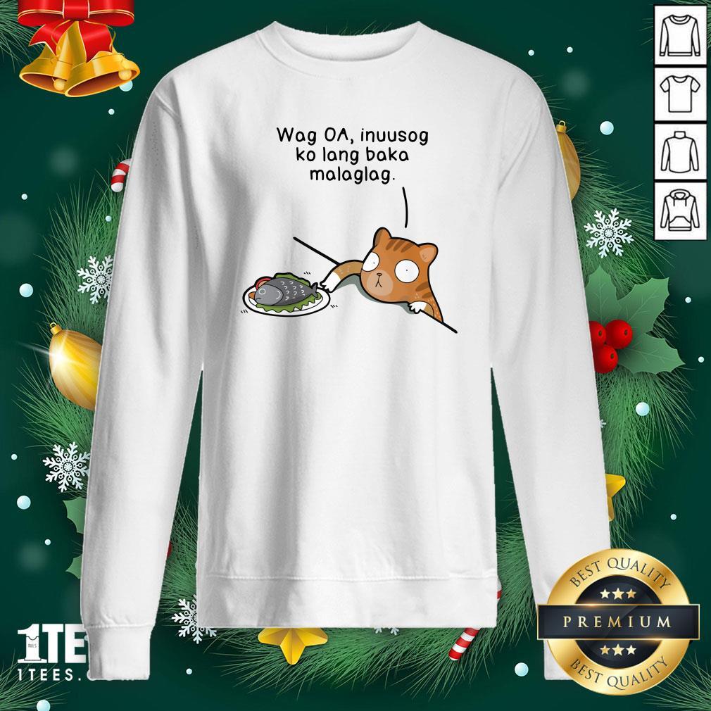 Hot Wag Oa Inuusog Ko Lang Baka Malaglag Cat Sweatshirt - Design By 1tee.com