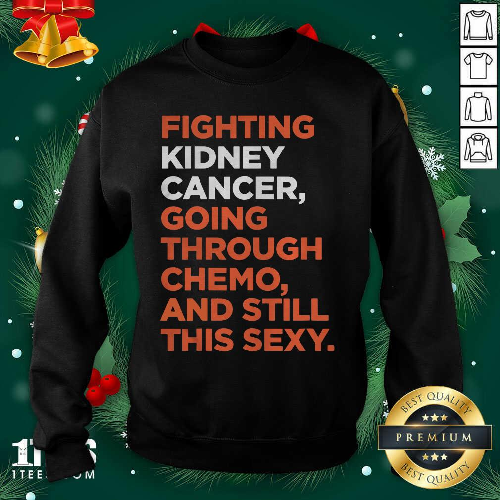 Fighting Kidney Cancer Going Through Chemo And Still This Sexy Sweatshirt - Design By 1tees.com
