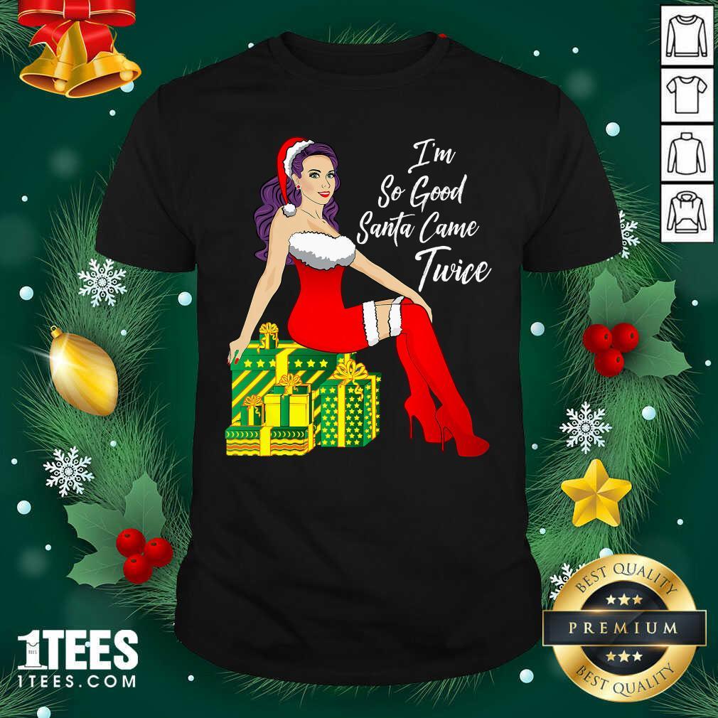 I'm So Good Santa Came Twice Sexy Women Gift Christmas Shirt - Design By 1tees.com