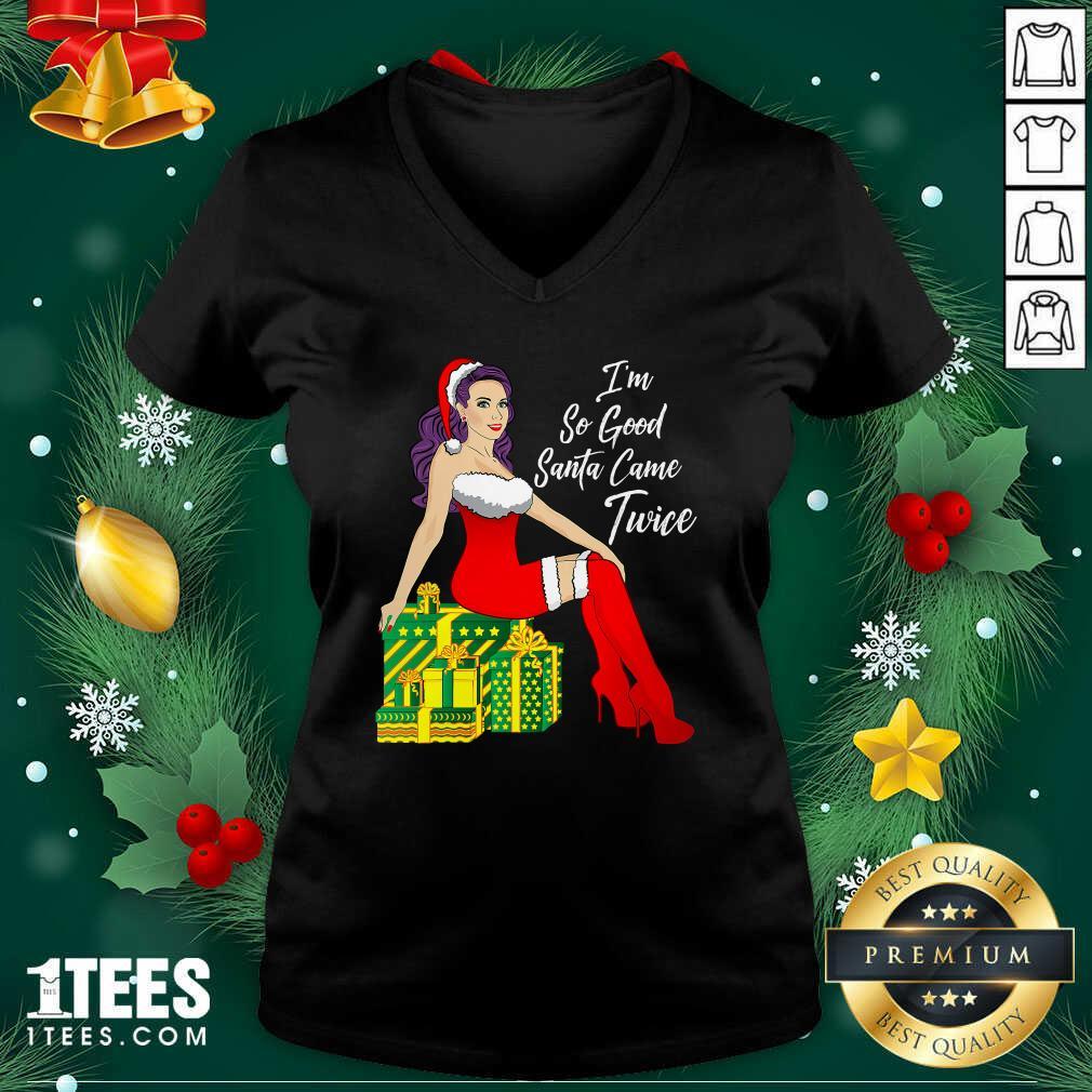 I'm So Good Santa Came Twice Sexy Women Gift Christmas V-neck - Design By 1tees.com