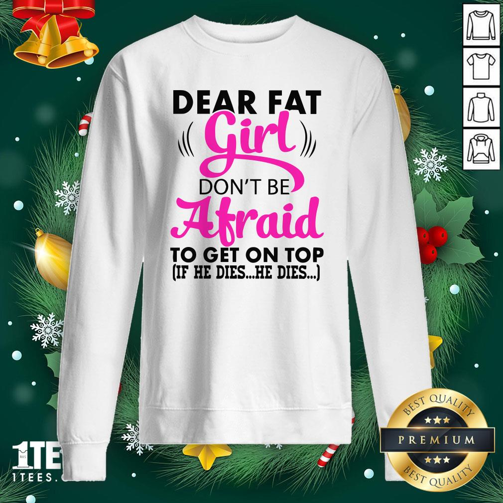 Official Dear Fat Girl Dont Be Afraid To Get On Top Sweatshirt