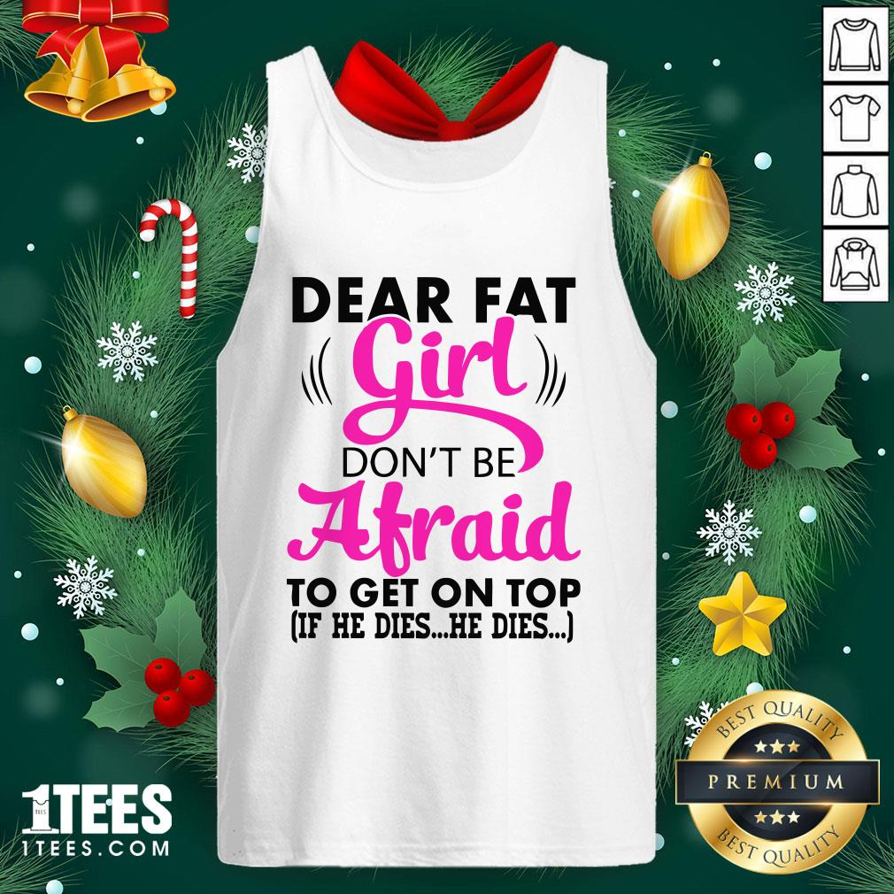 Official Dear Fat Girl Dont Be Afraid To Get On Top Tank Top