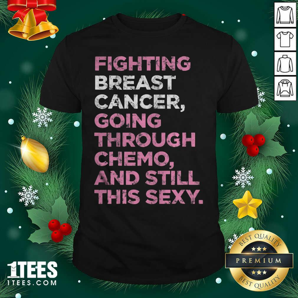 Fighting Breast Cancer Going Through Chemo And Still This Sexy Shirt - Design By 1tees.com