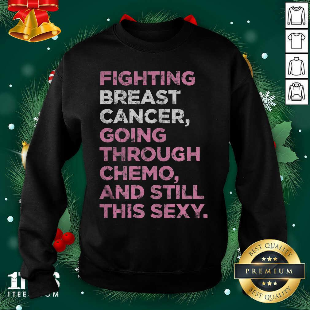 Fighting Breast Cancer Going Through Chemo And Still This Sexy Sweatshirt - Design By 1tees.com
