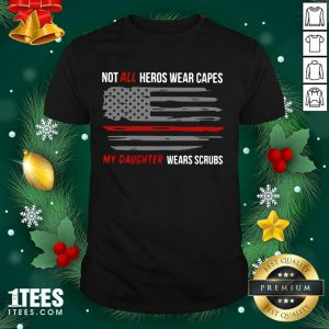 Not All Heroes Wear Capes My Daughter Wears Scrubs Shirt- Design By 1tees.com