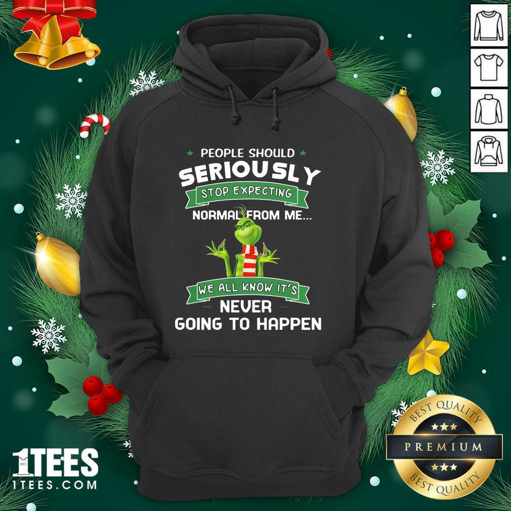 Grinch People Should Seriously Stop Expecting Normal From Me We All Know It's Never Going To Happen Hoodie- Design By 1tees.com