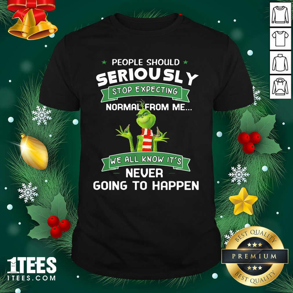 Grinch People Should Seriously Stop Expecting Normal From Me We All Know It's Never Going To Happen Shirt- Design By 1Tees.com
