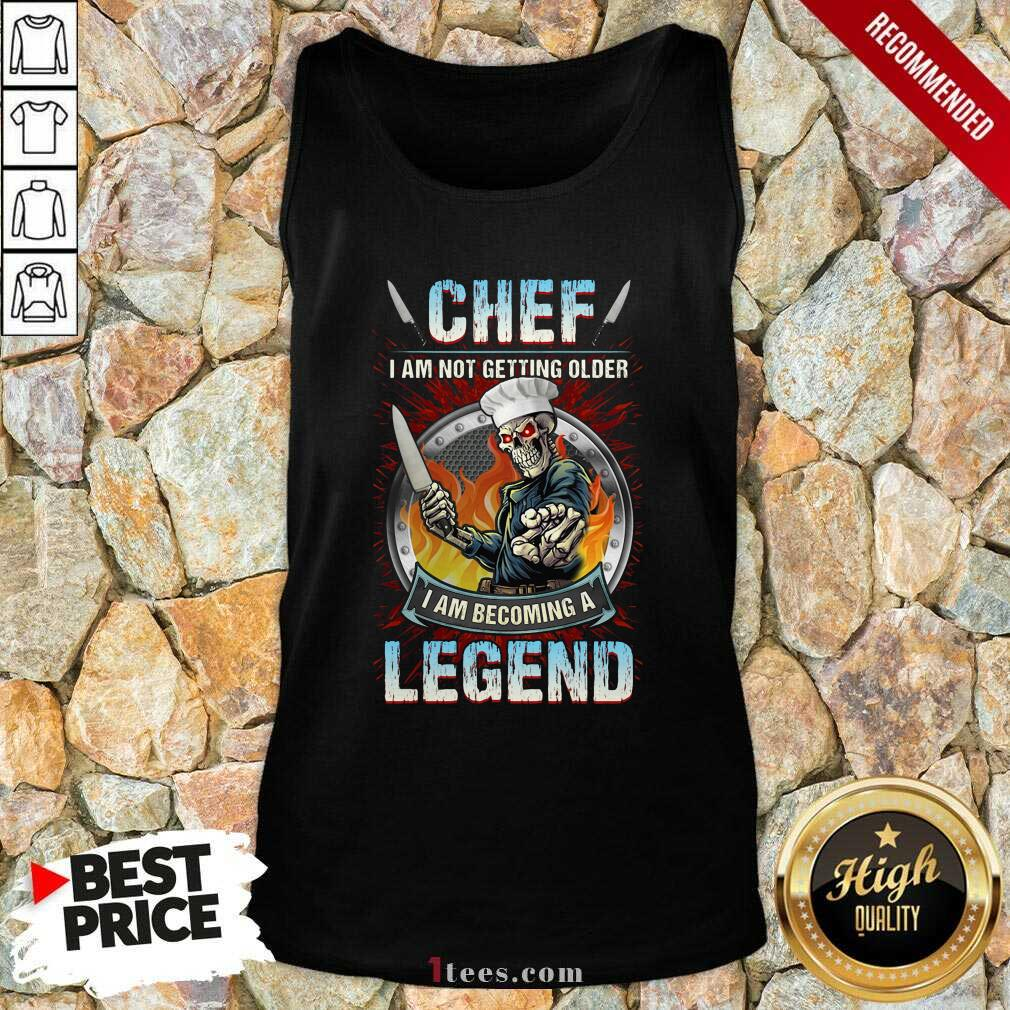 Chef I Am Not Getting Older I Am Becoming A Legend Tank Top- Design By 1tees.com