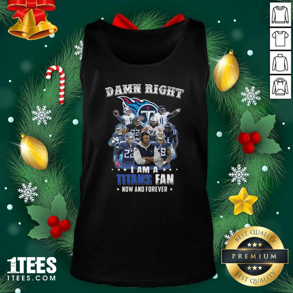 Damn Right I Am A Tennessee Titans Fan Now And Tank Top- Design By 1tees.com