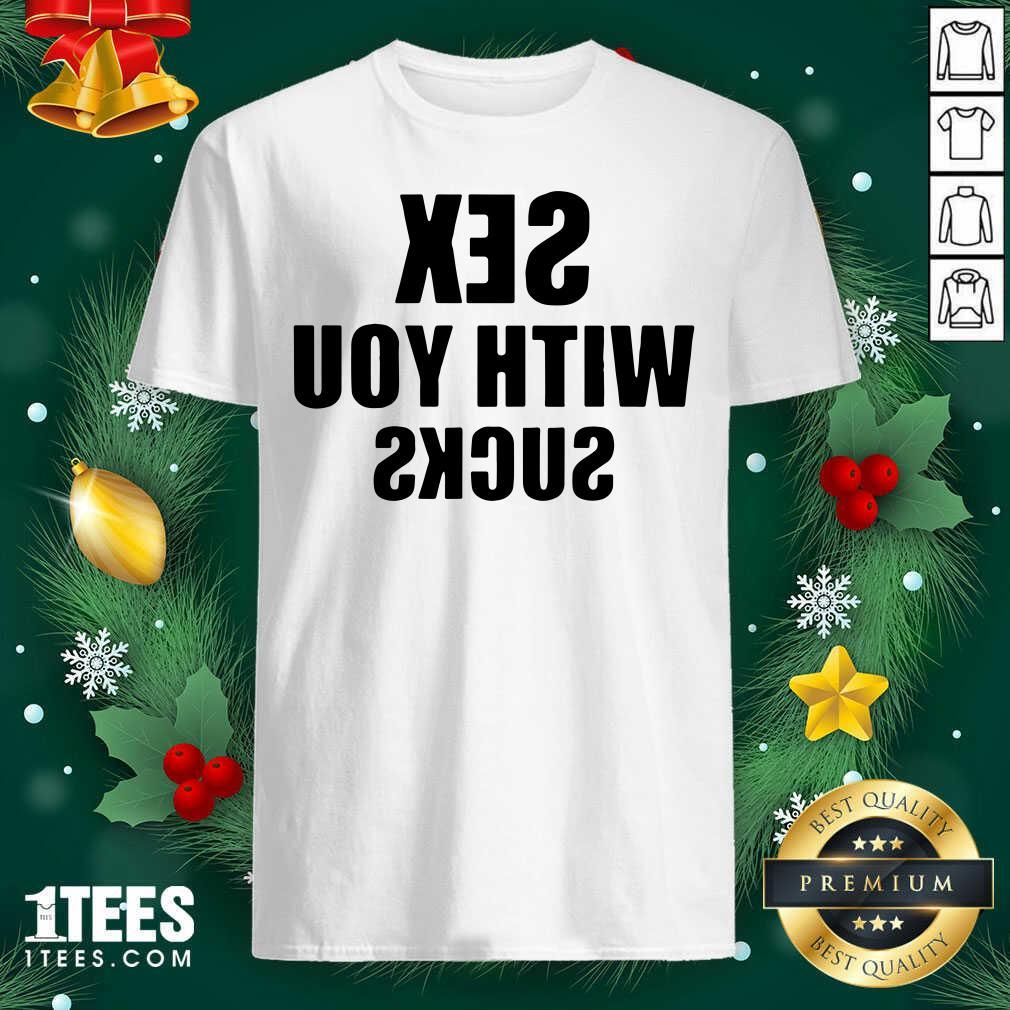 Sex With You Sucks Shirt- Design By 1Tees.com